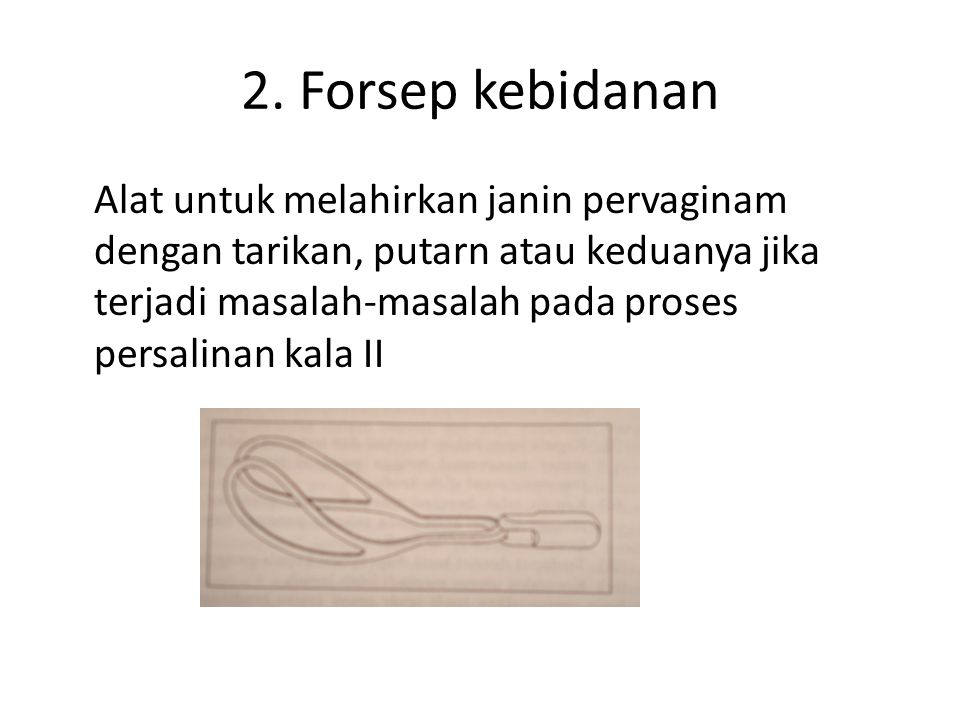 2. Forsep kebidanan Alat untuk melahirkan janin pervaginam dengan tarikan, putarn atau keduanya jika terjadi masalah-masalah pada proses persalinan ka