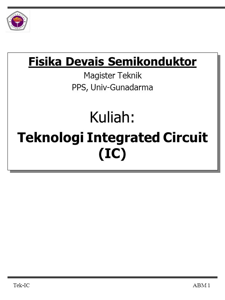 ABM 12 Tek-IC Rangkaian Terintegrasi (IC) Monolitik (cont'd) Catatan: IC Hybrid: komponen-2 (spt transistor) dibuat diatas substrat keramik yg terhubung satu sama lain membentuk rangkaian dgn jalur kawat logam dsb.