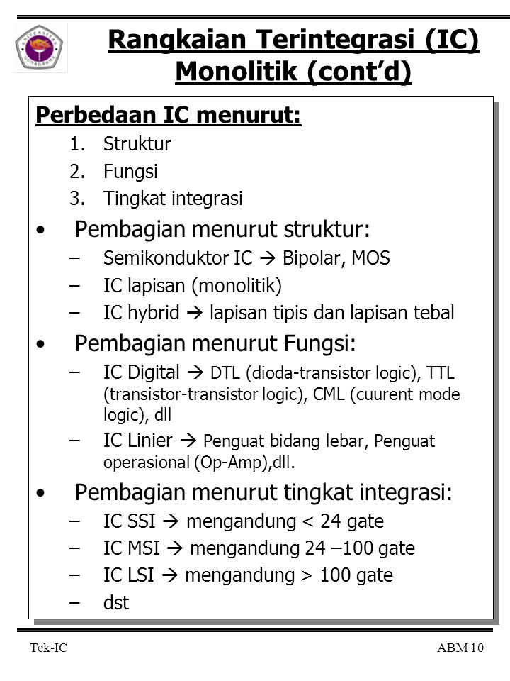 ABM 10 Tek-IC Rangkaian Terintegrasi (IC) Monolitik (cont'd) Perbedaan IC menurut: 1.Struktur 2.Fungsi 3.Tingkat integrasi Pembagian menurut struktur: –Semikonduktor IC  Bipolar, MOS –IC lapisan (monolitik) –IC hybrid  lapisan tipis dan lapisan tebal Pembagian menurut Fungsi: –IC Digital  DTL (dioda-transistor logic), TTL (transistor-transistor logic), CML (cuurent mode logic), dll –IC Linier  Penguat bidang lebar, Penguat operasional (Op-Amp),dll.