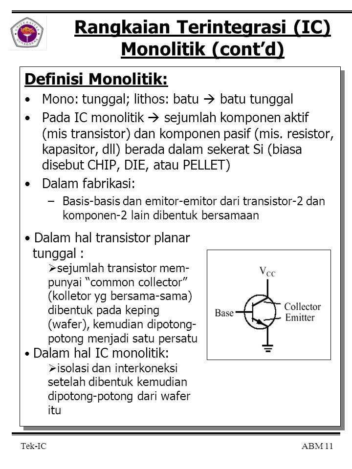 ABM 11 Tek-IC Rangkaian Terintegrasi (IC) Monolitik (cont'd) Definisi Monolitik: Mono: tunggal; lithos: batu  batu tunggal Pada IC monolitik  sejumlah komponen aktif (mis transistor) dan komponen pasif (mis.