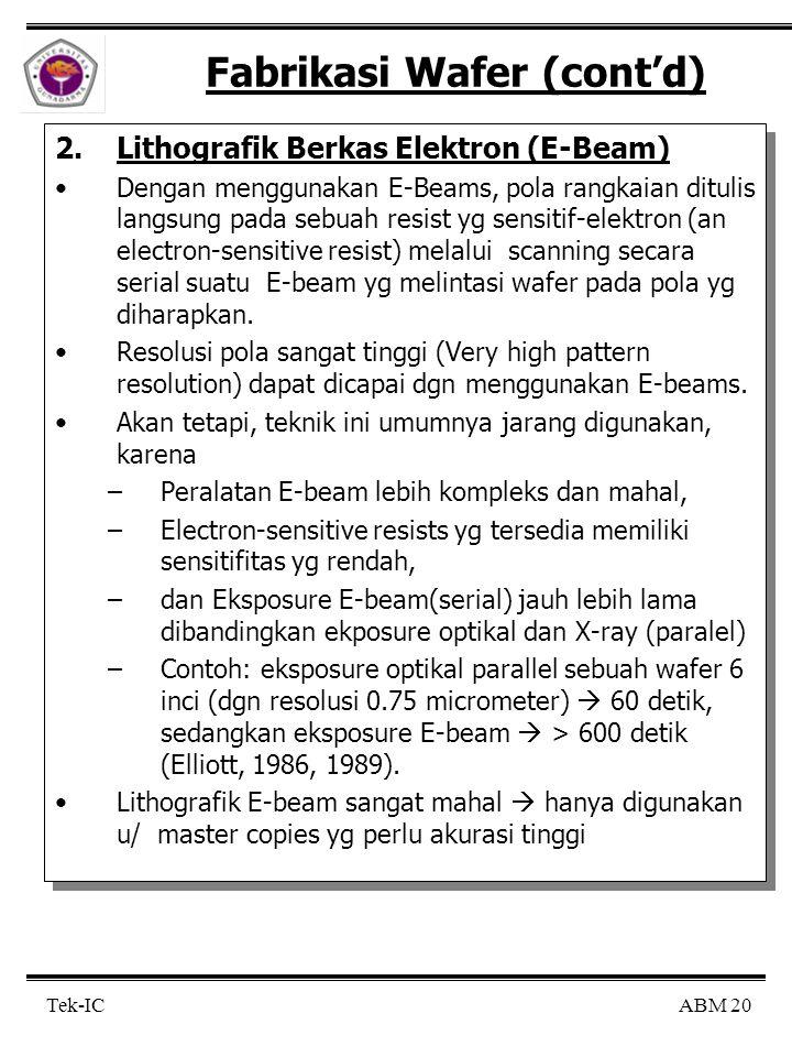 ABM 20 Tek-IC Fabrikasi Wafer (cont'd) 2.Lithografik Berkas Elektron (E-Beam) Dengan menggunakan E-Beams, pola rangkaian ditulis langsung pada sebuah resist yg sensitif-elektron (an electron-sensitive resist) melalui scanning secara serial suatu E-beam yg melintasi wafer pada pola yg diharapkan.