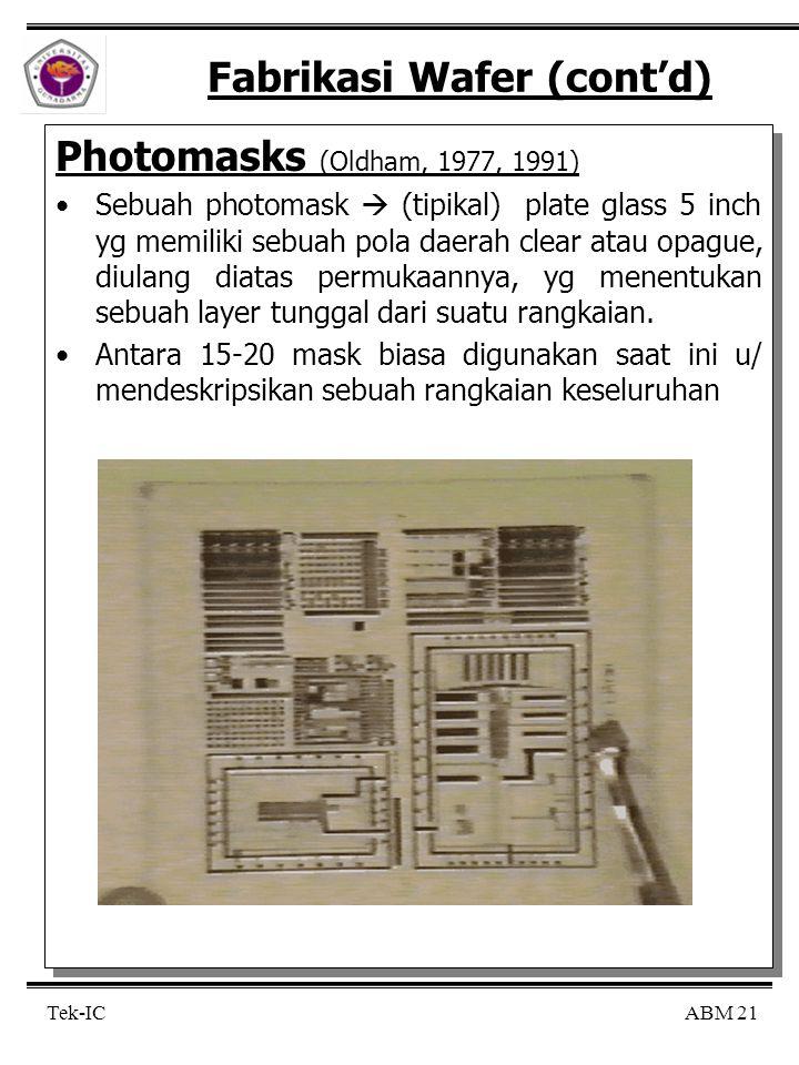 ABM 21 Tek-IC Fabrikasi Wafer (cont'd) Photomasks (Oldham, 1977, 1991) Sebuah photomask  (tipikal) plate glass 5 inch yg memiliki sebuah pola daerah clear atau opague, diulang diatas permukaannya, yg menentukan sebuah layer tunggal dari suatu rangkaian.