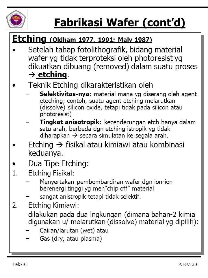 ABM 23 Tek-IC Fabrikasi Wafer (cont'd) Etching (Oldham 1977, 1991; Maly 1987) Setelah tahap fotolithografik, bidang material wafer yg tidak terproteksi oleh photoresist yg dikuatkan dibuang (removed) dalam suatu proses  etching.
