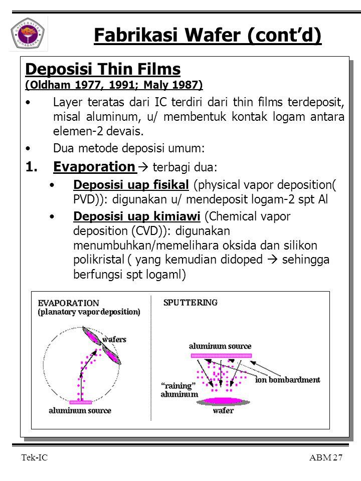 ABM 27 Tek-IC Fabrikasi Wafer (cont'd) Deposisi Thin Films (Oldham 1977, 1991; Maly 1987) Layer teratas dari IC terdiri dari thin films terdeposit, misal aluminum, u/ membentuk kontak logam antara elemen-2 devais.