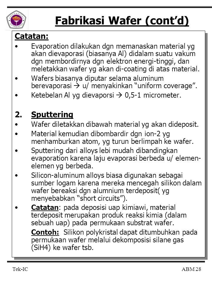 ABM 28 Tek-IC Fabrikasi Wafer (cont'd) Catatan: Evaporation dilakukan dgn memanaskan material yg akan dievaporasi (biasanya Al) didalam suatu vakum dg