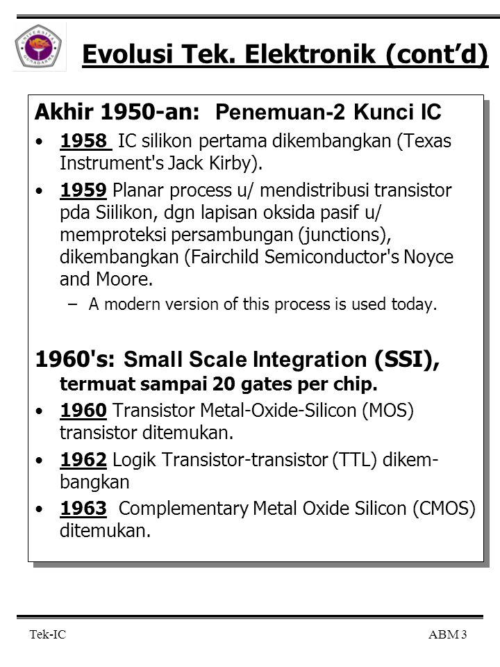 ABM 3 Tek-IC Evolusi Tek. Elektronik (cont'd) Akhir 1950-an: Penemuan-2 Kunci IC 1958 IC silikon pertama dikembangkan (Texas Instrument's Jack Kirby).