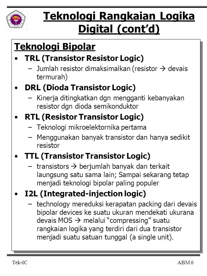 ABM 6 Tek-IC Teknologi Rangkaian Logika Digital (cont'd) Teknologi Bipolar TRL (Transistor Resistor Logic) –Jumlah resistor dimaksimalkan (resistor  devais termurah) DRL (Dioda Transistor Logic) –Kinerja ditingkatkan dgn mengganti kebanyakan resistor dgn dioda semikonduktor RTL (Resistor Transistor Logic) –Teknologi mikroelektornika pertama –Menggunakan banyak transistor dan hanya sedikit resistor TTL (Transistor Transistor Logic) –transistors  berjumlah banyak dan terkait laungsung satu sama lain; Sampai sekarang tetap menjadi teknologi bipolar paling populer I2L (Integrated-injection logic) –technology mereduksi kerapatan packing dari devais bipolar devices ke suatu ukuran mendekati ukurana devais MOS  melalui compressing suatu rangkaian logika yang terdiri dari dua transistor menjadi suatu satuan tunggal (a single unit).