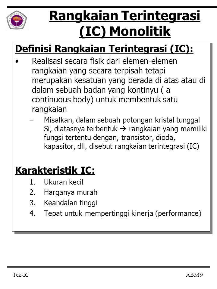 ABM 30 Tek-IC Teknik Fabrikasi (cont'd) Catatan: Metode difusi eptikasi  banyak digunakan, karena banyak keuntungannya: –Tebal keping wafer tidak dibatasi –Pembentukan laipsan epitaksi tidak tergantung pada subtrat-p –Jumlah bahan yg di-dop-kan bebas –Akibatnya: kapasitansi antara kolektor dan subtrat dapat tidak bergantung pada konsentrasi daerah kolektor Metode kolektor didifusi  –Konsentrasi ketidak murnian daerah kollektor menurun dibagian yg jauh dari persambungan basis-kollektor  menyebabkan kerusakan yaitu ada daerah deplesi yg meluas ke daerah basis –Selain itu, karena kosnetrasi ketidak munian pada daerah persmabungan basis-kollektor adalah tinggi  maka tegangan breakdown rendah –Dalam hal ini, kapasitansi antara basis dan kolektor dintentukan oleh daerah kolektor dimana konsentrasi donornya tinggi Metode difusi tripel  –Karena daerah kolektor didop secara uniform, tidak masalha dgn kapasitansi –Tapi difusi termal subtrat memakan waktu yg lama  difusi jangakaunnya terbatas –Akbitanya: Wafer tidak dapat dipertembal tanpa batas Catatan: Metode difusi eptikasi  banyak digunakan, karena banyak keuntungannya: –Tebal keping wafer tidak dibatasi –Pembentukan laipsan epitaksi tidak tergantung pada subtrat-p –Jumlah bahan yg di-dop-kan bebas –Akibatnya: kapasitansi antara kolektor dan subtrat dapat tidak bergantung pada konsentrasi daerah kolektor Metode kolektor didifusi  –Konsentrasi ketidak murnian daerah kollektor menurun dibagian yg jauh dari persambungan basis-kollektor  menyebabkan kerusakan yaitu ada daerah deplesi yg meluas ke daerah basis –Selain itu, karena kosnetrasi ketidak munian pada daerah persmabungan basis-kollektor adalah tinggi  maka tegangan breakdown rendah –Dalam hal ini, kapasitansi antara basis dan kolektor dintentukan oleh daerah kolektor dimana konsentrasi donornya tinggi Metode difusi tripel  –Karena daerah kolektor didop secara uniform, tidak masalha dgn kapasitansi –Tapi difusi termal subtrat memakan waktu yg lama  difusi jangakaunnya t