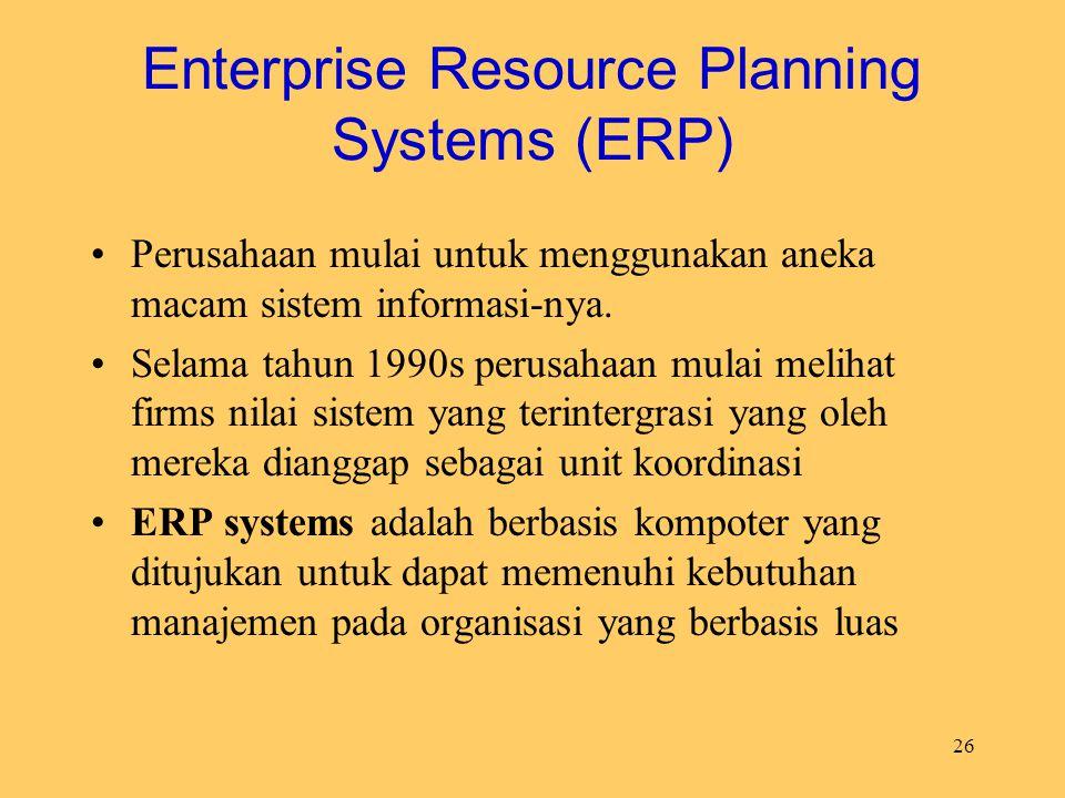 26 Enterprise Resource Planning Systems (ERP) Perusahaan mulai untuk menggunakan aneka macam sistem informasi-nya. Selama tahun 1990s perusahaan mulai