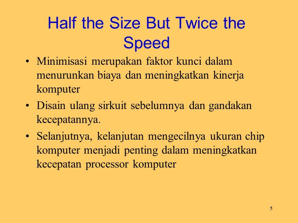 5 Half the Size But Twice the Speed Minimisasi merupakan faktor kunci dalam menurunkan biaya dan meningkatkan kinerja komputer Disain ulang sirkuit se
