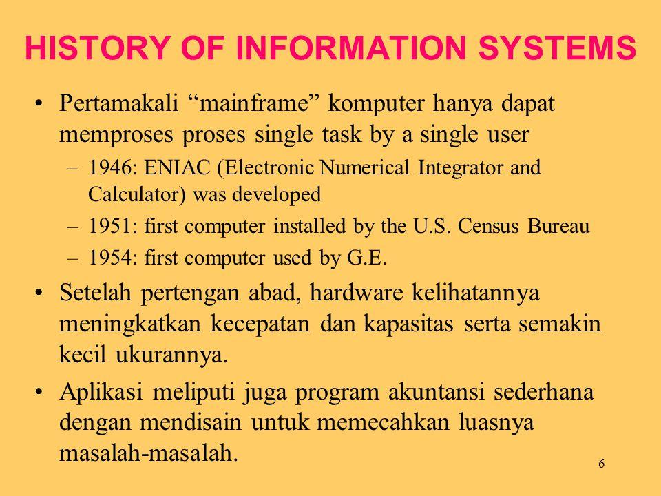 "6 HISTORY OF INFORMATION SYSTEMS Pertamakali ""mainframe"" komputer hanya dapat memproses proses single task by a single user –1946: ENIAC (Electronic N"