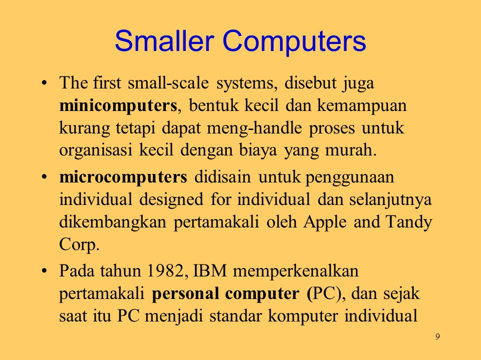 9 Smaller Computers The first small-scale systems, disebut juga minicomputers, bentuk kecil dan kemampuan kurang tetapi dapat meng-handle proses untuk