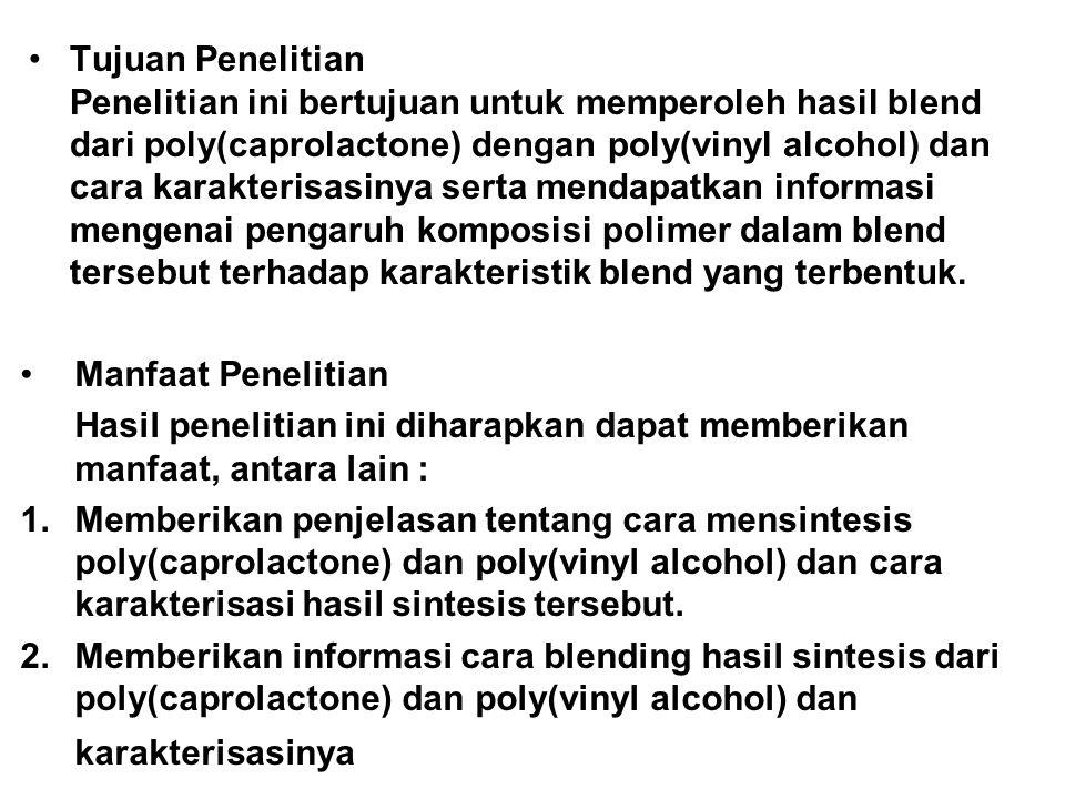 Tujuan Penelitian Penelitian ini bertujuan untuk memperoleh hasil blend dari poly(caprolactone) dengan poly(vinyl alcohol) dan cara karakterisasinya s