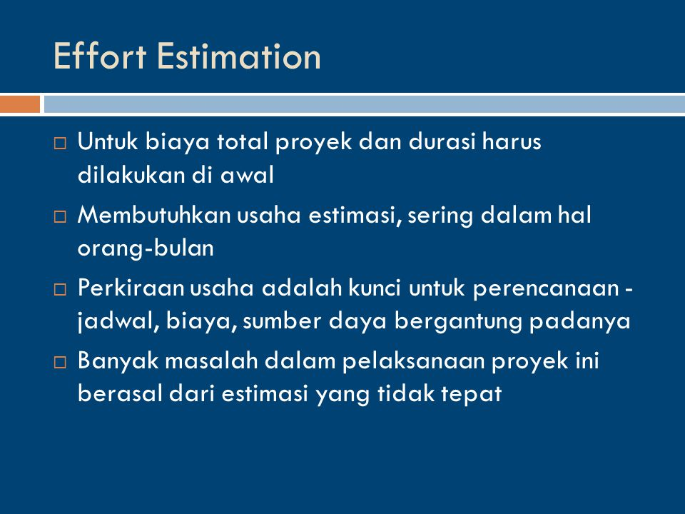 Effort Estimation  Untuk biaya total proyek dan durasi harus dilakukan di awal  Membutuhkan usaha estimasi, sering dalam hal orang-bulan  Perkiraan usaha adalah kunci untuk perencanaan - jadwal, biaya, sumber daya bergantung padanya  Banyak masalah dalam pelaksanaan proyek ini berasal dari estimasi yang tidak tepat