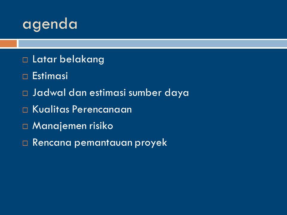 agenda  Latar belakang  Estimasi  Jadwal dan estimasi sumber daya  Kualitas Perencanaan  Manajemen risiko  Rencana pemantauan proyek