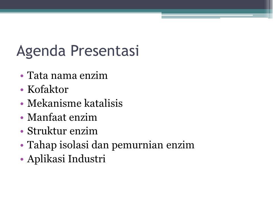 Agenda Presentasi Tata nama enzim Kofaktor Mekanisme katalisis Manfaat enzim Struktur enzim Tahap isolasi dan pemurnian enzim Aplikasi Industri
