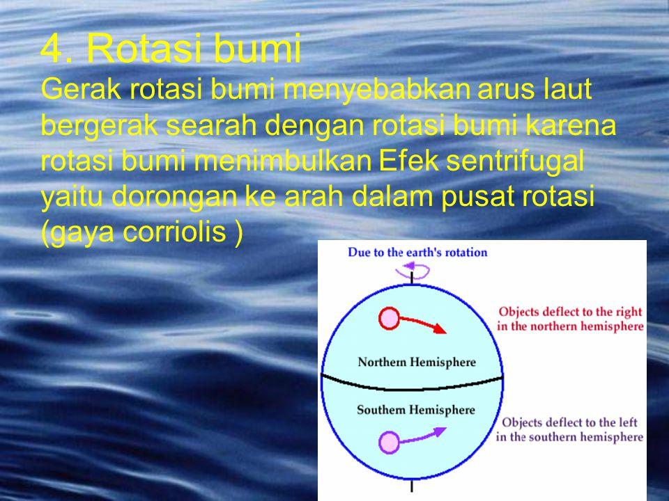 Gerak rotasi bumi menyebabkan arus laut bergerak searah dengan rotasi bumi karena rotasi bumi menimbulkan Efek sentrifugal yaitu dorongan ke arah dala