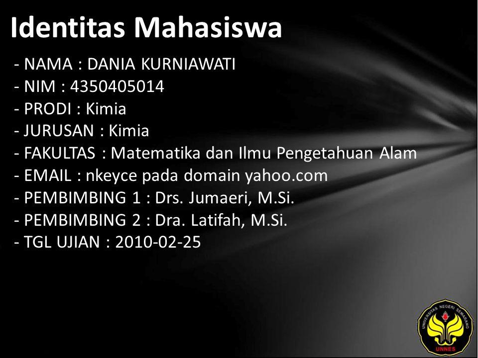 Identitas Mahasiswa - NAMA : DANIA KURNIAWATI - NIM : 4350405014 - PRODI : Kimia - JURUSAN : Kimia - FAKULTAS : Matematika dan Ilmu Pengetahuan Alam - EMAIL : nkeyce pada domain yahoo.com - PEMBIMBING 1 : Drs.