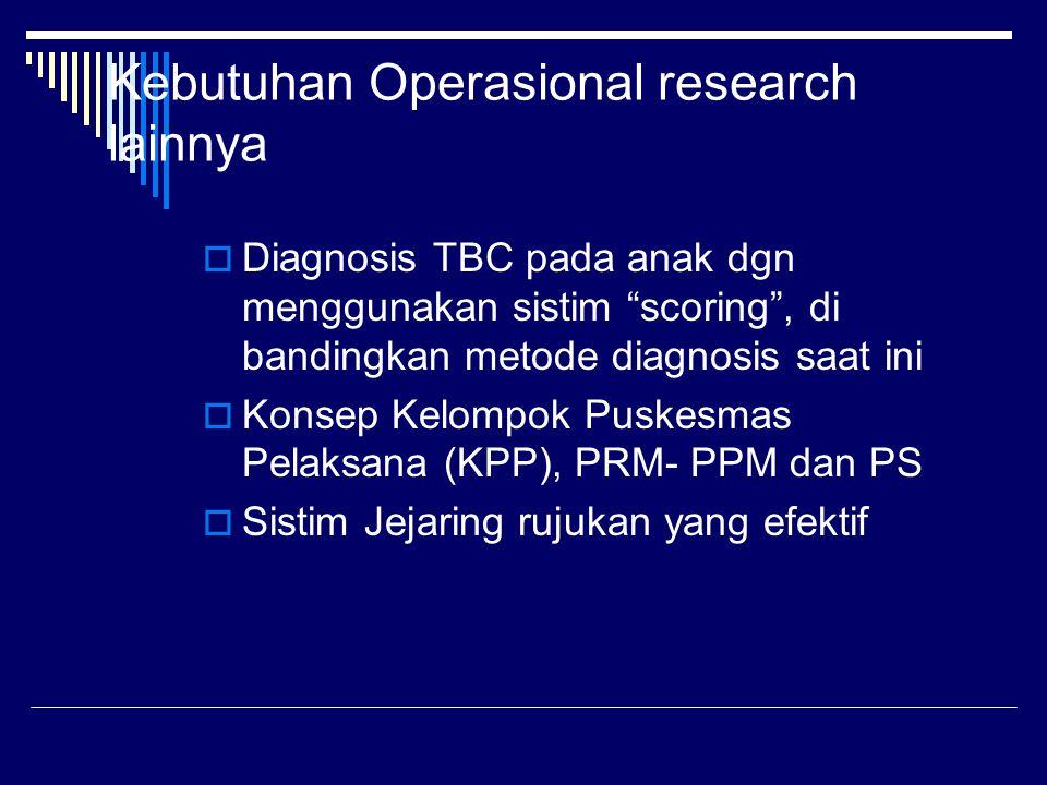 """Kebutuhan Operasional research lainnya  Diagnosis TBC pada anak dgn menggunakan sistim """"scoring"""", di bandingkan metode diagnosis saat ini  Konsep Ke"""
