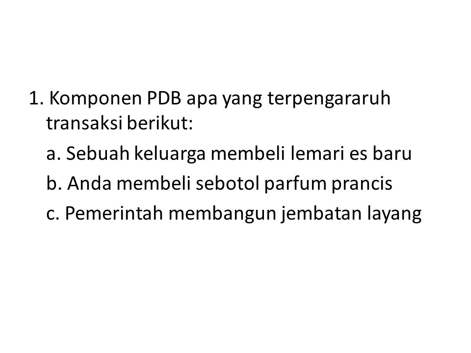 1. Komponen PDB apa yang terpengararuh transaksi berikut: a. Sebuah keluarga membeli lemari es baru b. Anda membeli sebotol parfum prancis c. Pemerint