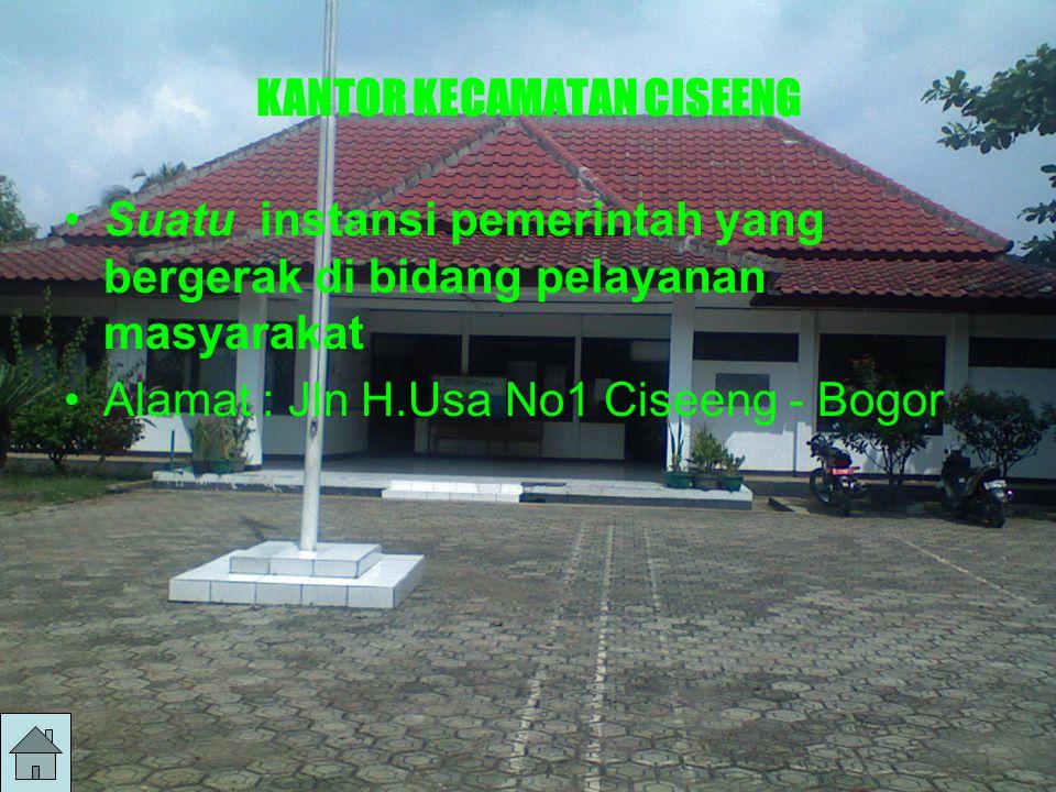 KANTOR KECAMATAN CISEENG Suatu instansi pemerintah yang bergerak di bidang pelayanan masyarakat Alamat : Jln H.Usa No1 Ciseeng - Bogor