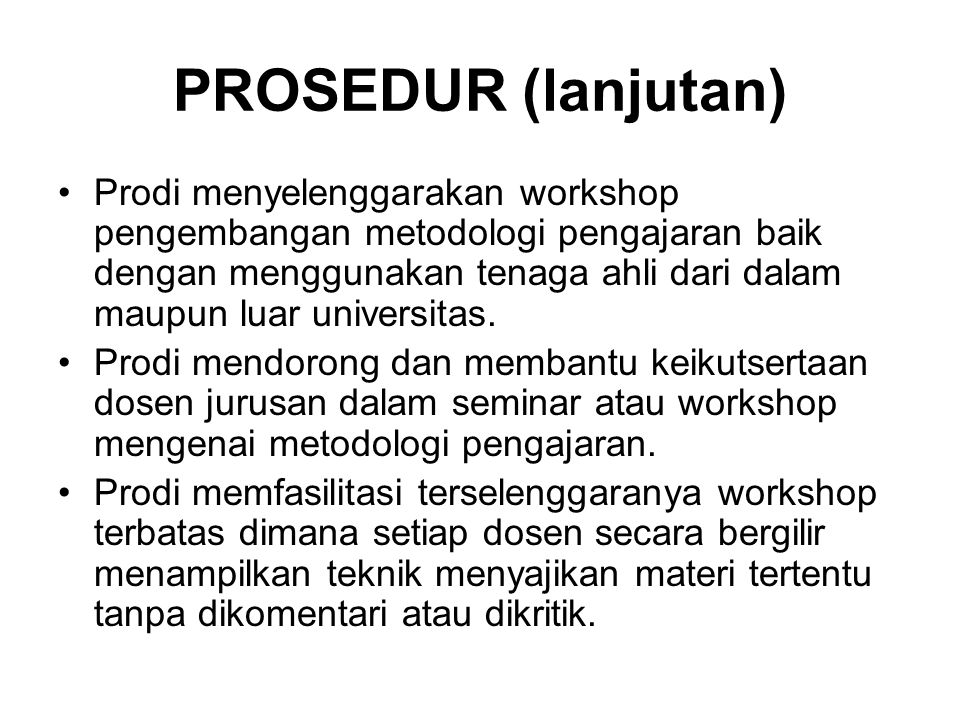 PROSEDUR (lanjutan) Prodi menyelenggarakan workshop pengembangan metodologi pengajaran baik dengan menggunakan tenaga ahli dari dalam maupun luar univ