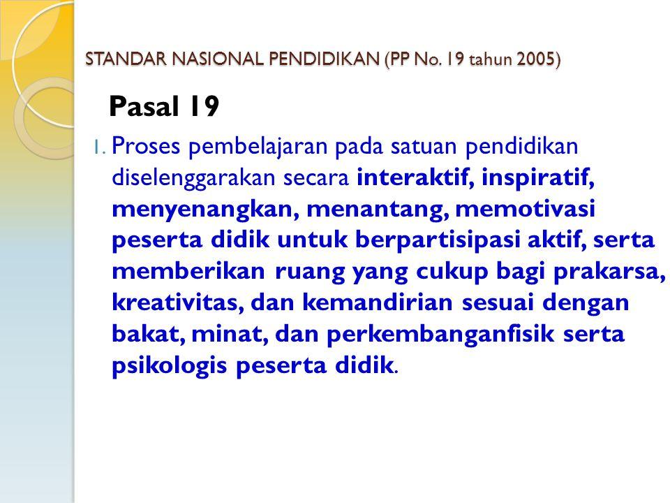 STANDAR NASIONAL PENDIDIKAN (PP No. 19 tahun 2005) Pasal 19 1. Proses pembelajaran pada satuan pendidikan diselenggarakan secara interaktif, inspirati