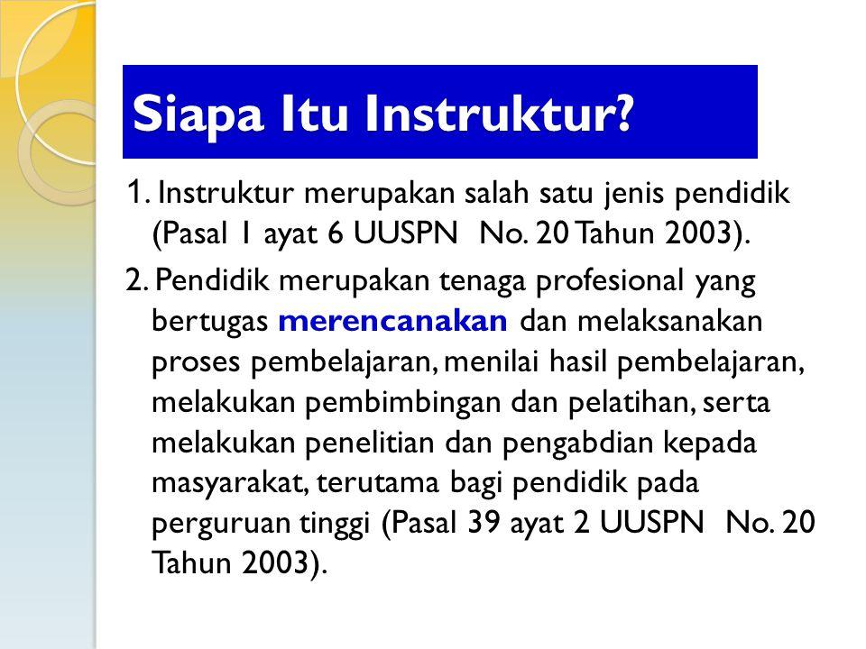 1. Instruktur merupakan salah satu jenis pendidik (Pasal 1 ayat 6 UUSPN No. 20 Tahun 2003). 2. Pendidik merupakan tenaga profesional yang bertugas mer