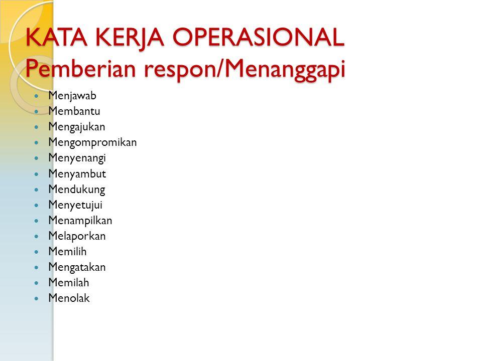 KATA KERJA OPERASIONAL Pemberian respon/Menanggapi Menjawab Membantu Mengajukan Mengompromikan Menyenangi Menyambut Mendukung Menyetujui Menampilkan M
