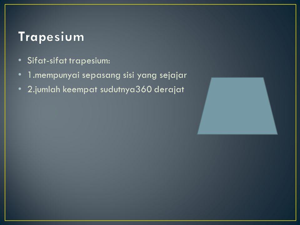 Sifat-sifat trapesium: 1.mempunyai sepasang sisi yang sejajar 2.jumlah keempat sudutnya360 derajat