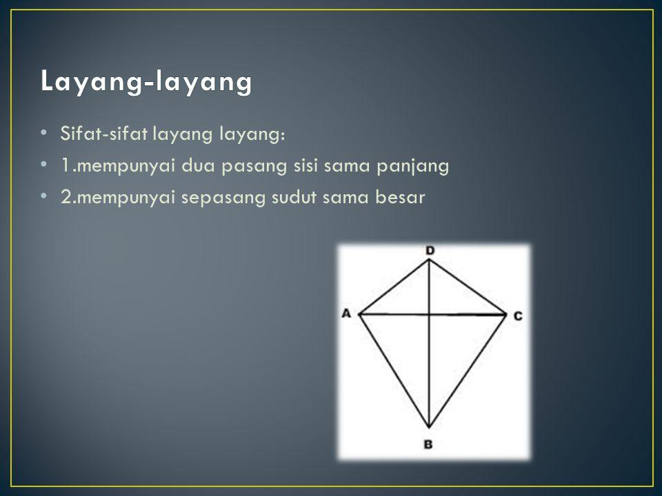 Sifat-sifat layang layang: 1.mempunyai dua pasang sisi sama panjang 2.mempunyai sepasang sudut sama besar