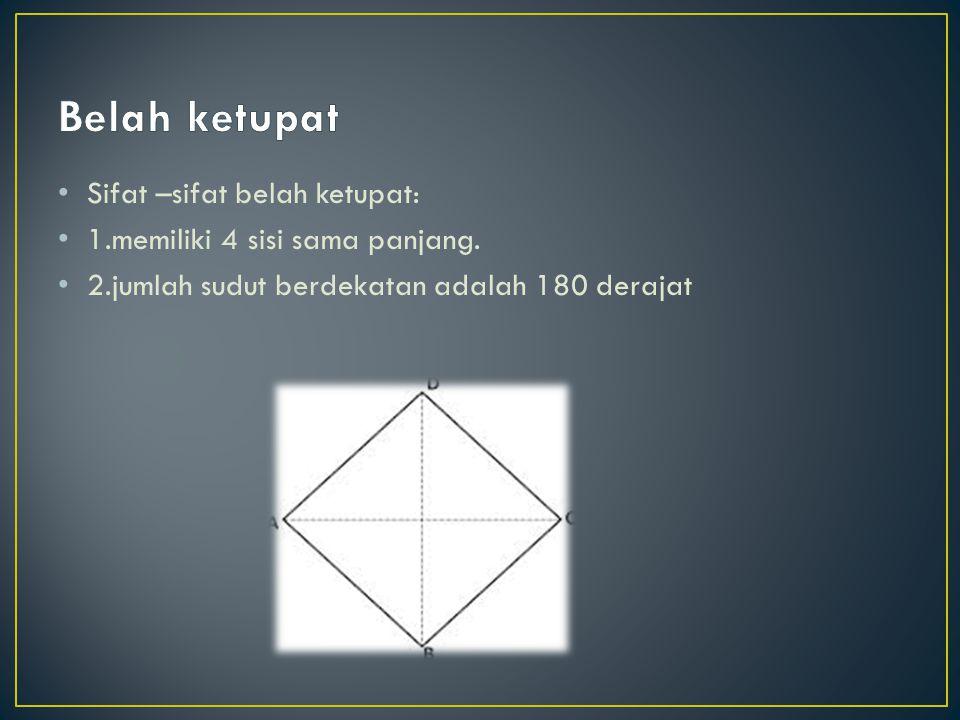 Sifat –sifat belah ketupat: 1.memiliki 4 sisi sama panjang. 2.jumlah sudut berdekatan adalah 180 derajat