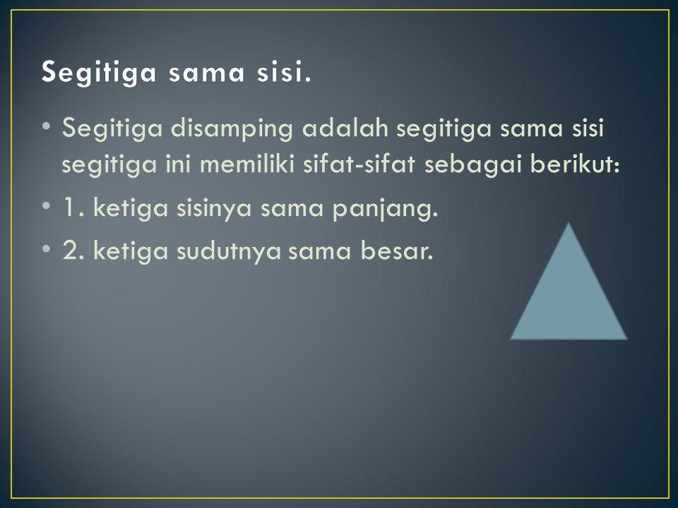 Segitiga disamping adalah segitiga sama sisi segitiga ini memiliki sifat-sifat sebagai berikut: 1. ketiga sisinya sama panjang. 2. ketiga sudutnya sam