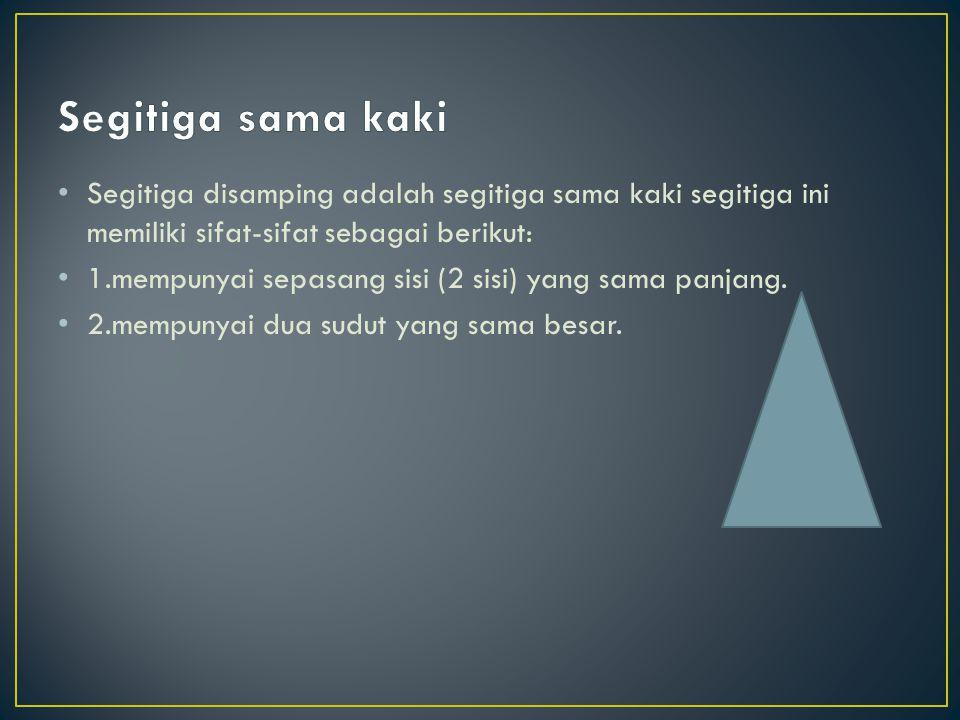 Segitiga disamping adalah segitiga sama kaki segitiga ini memiliki sifat-sifat sebagai berikut: 1.mempunyai sepasang sisi (2 sisi) yang sama panjang.