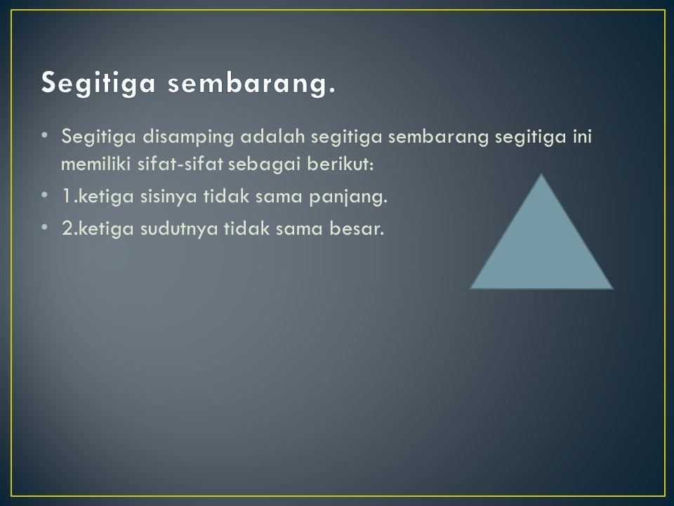 Segitiga disamping adalah segitiga sembarang segitiga ini memiliki sifat-sifat sebagai berikut: 1.ketiga sisinya tidak sama panjang. 2.ketiga sudutnya