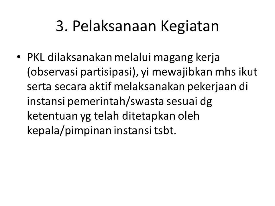 3. Pelaksanaan Kegiatan PKL dilaksanakan melalui magang kerja (observasi partisipasi), yi mewajibkan mhs ikut serta secara aktif melaksanakan pekerjaa