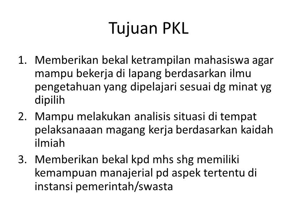 Tujuan PKL 1.Memberikan bekal ketrampilan mahasiswa agar mampu bekerja di lapang berdasarkan ilmu pengetahuan yang dipelajari sesuai dg minat yg dipil
