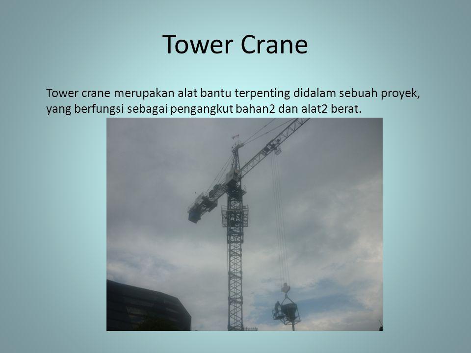 Tower Crane Tower crane merupakan alat bantu terpenting didalam sebuah proyek, yang berfungsi sebagai pengangkut bahan2 dan alat2 berat.