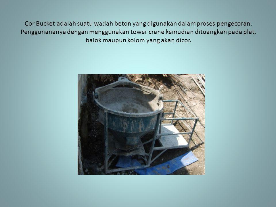 Cor Bucket adalah suatu wadah beton yang digunakan dalam proses pengecoran. Penggunananya dengan menggunakan tower crane kemudian dituangkan pada plat