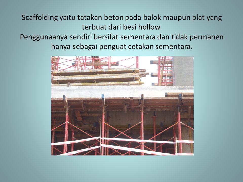 Scaffolding yaitu tatakan beton pada balok maupun plat yang terbuat dari besi hollow. Penggunaanya sendiri bersifat sementara dan tidak permanen hanya