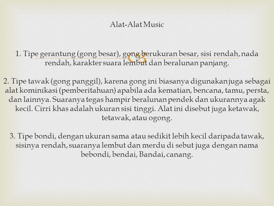  Alat-Alat Music 1. Tipe gerantung (gong besar), gong berukuran besar, sisi rendah, nada rendah, karakter suara lembut dan beralunan panjang. 2. Tipe