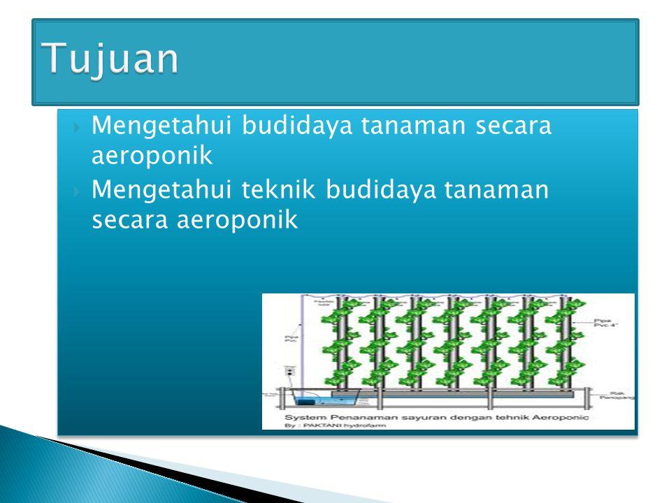 Mengetahui budidaya tanaman secara aeroponik  Mengetahui teknik budidaya tanaman secara aeroponik  Mengetahui budidaya tanaman secara aeroponik 