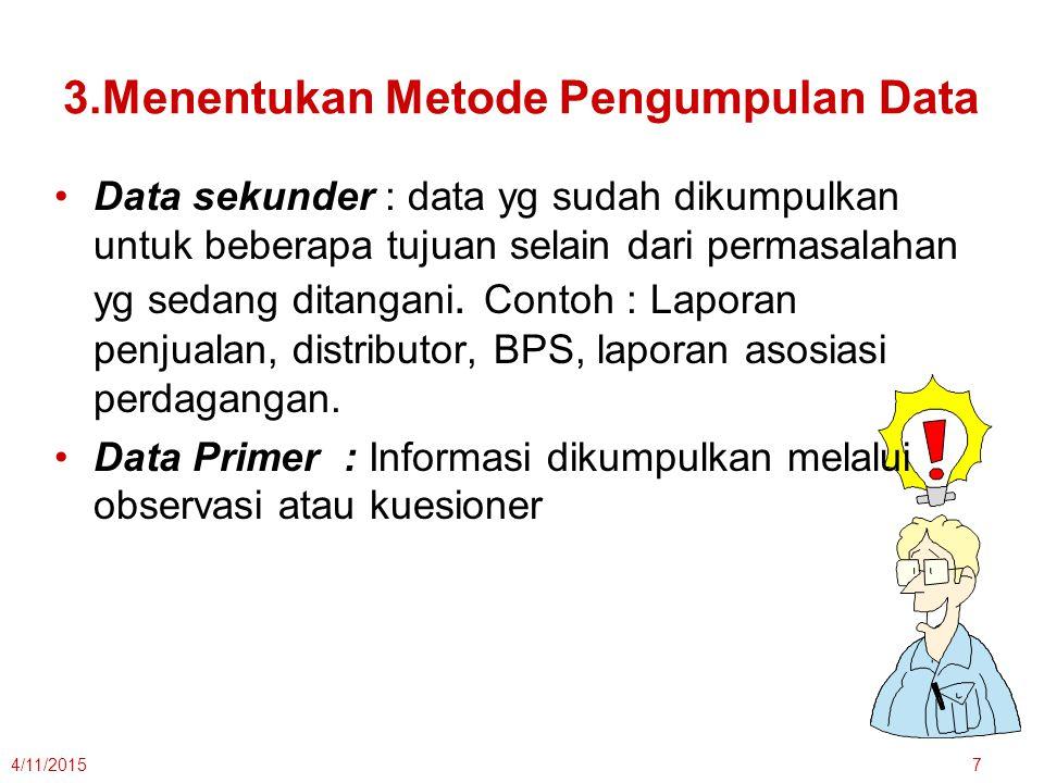 3.Menentukan Metode Pengumpulan Data Data sekunder : data yg sudah dikumpulkan untuk beberapa tujuan selain dari permasalahan yg sedang ditangani. Con