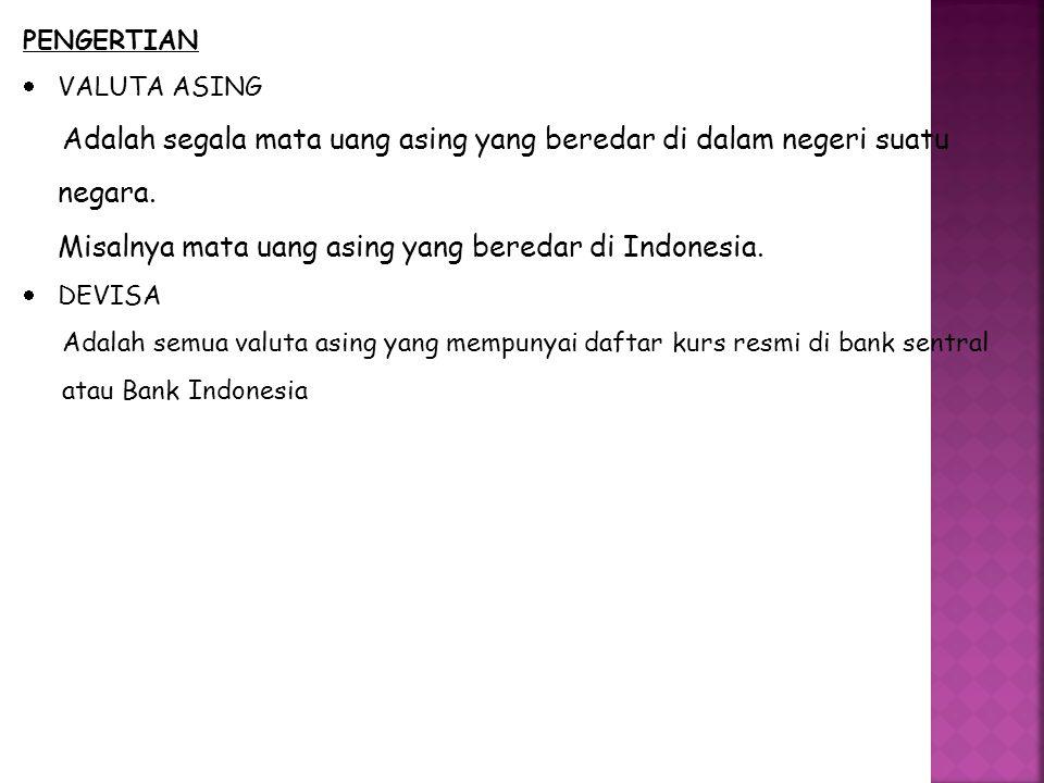 PENGERTIAN  VALUTA ASING Adalah segala mata uang asing yang beredar di dalam negeri suatu negara. Misalnya mata uang asing yang beredar di Indonesia.
