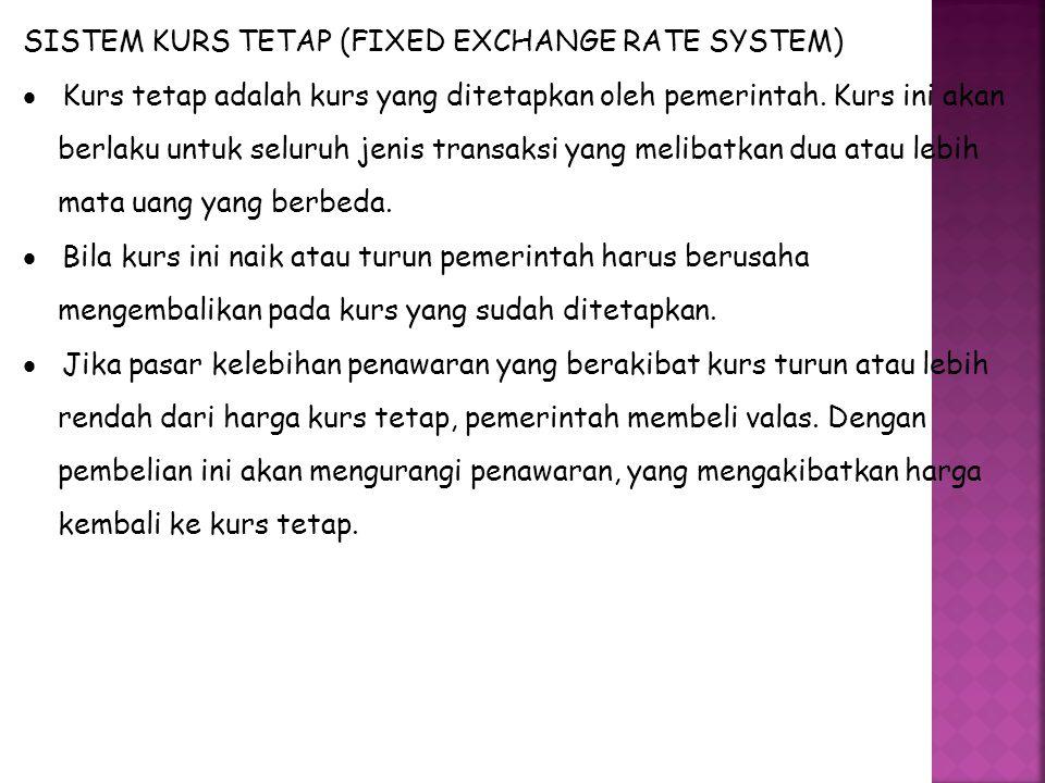 SISTEM KURS TETAP (FIXED EXCHANGE RATE SYSTEM)  Kurs tetap adalah kurs yang ditetapkan oleh pemerintah. Kurs ini akan berlaku untuk seluruh jenis tra