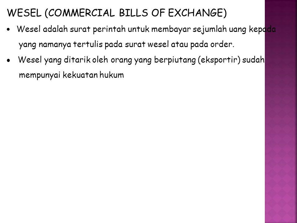 WESEL (COMMERCIAL BILLS OF EXCHANGE)  Wesel adalah surat perintah untuk membayar sejumlah uang kepada yang namanya tertulis pada surat wesel atau pada order.