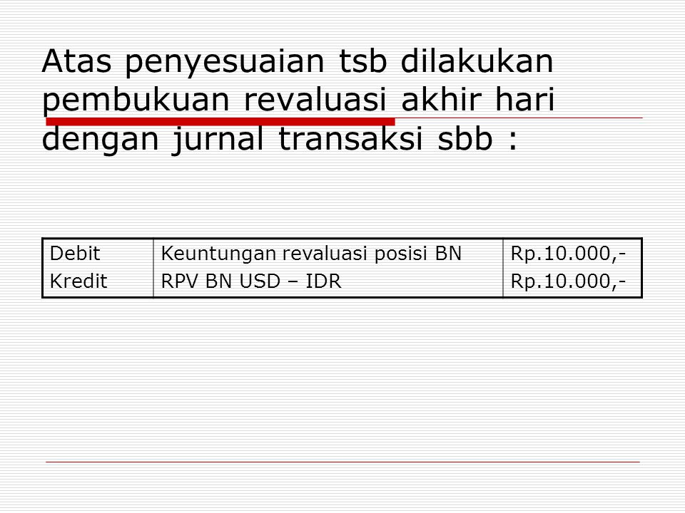 Atas penyesuaian tsb dilakukan pembukuan revaluasi akhir hari dengan jurnal transaksi sbb : Debit Kredit Keuntungan revaluasi posisi BN RPV BN USD – I