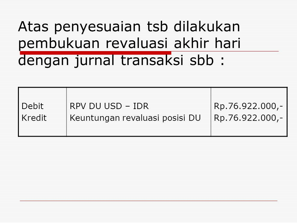 Atas penyesuaian tsb dilakukan pembukuan revaluasi akhir hari dengan jurnal transaksi sbb : Debit Kredit RPV DU USD – IDR Keuntungan revaluasi posisi