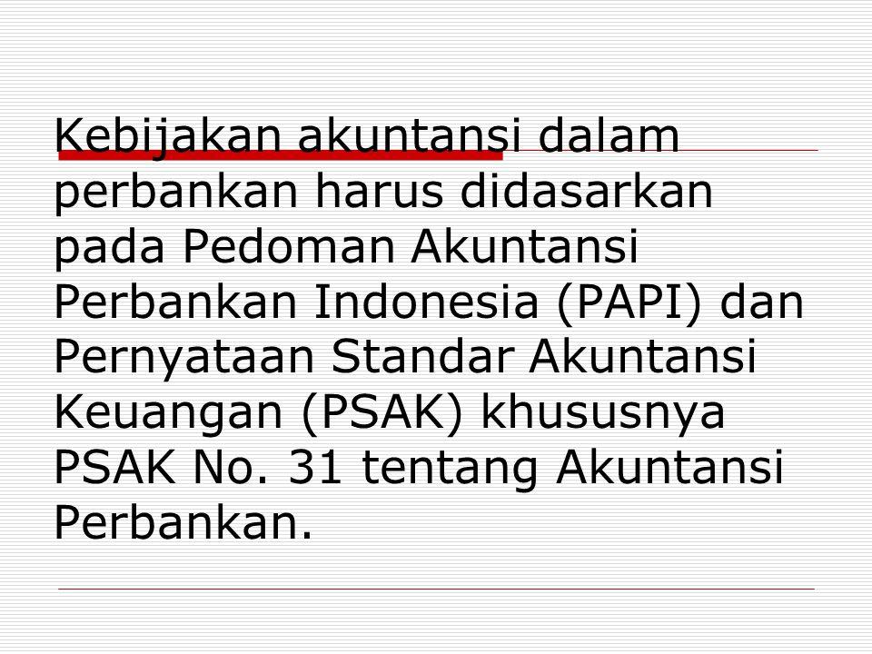 Kebijakan akuntansi dalam perbankan harus didasarkan pada Pedoman Akuntansi Perbankan Indonesia (PAPI) dan Pernyataan Standar Akuntansi Keuangan (PSAK