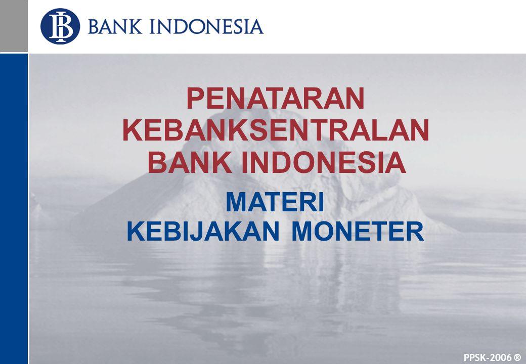 PPSK-2006 ® PENATARAN KEBANKSENTRALAN BANK INDONESIA MATERI KEBIJAKAN MONETER